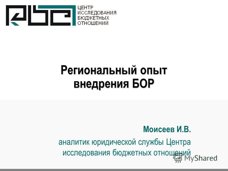 Региональный опыт внедрения БОР Моисеев И.В. аналитик юридической службы Центра исследования бюджетных отношений