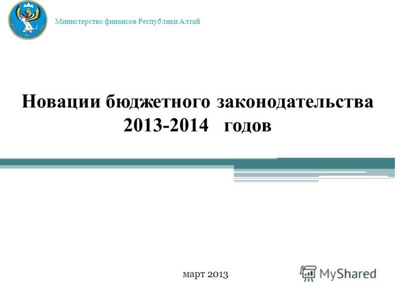 Новации бюджетного законодательства 2013-2014 годов март 2013 Министерство финансов Республики Алтай