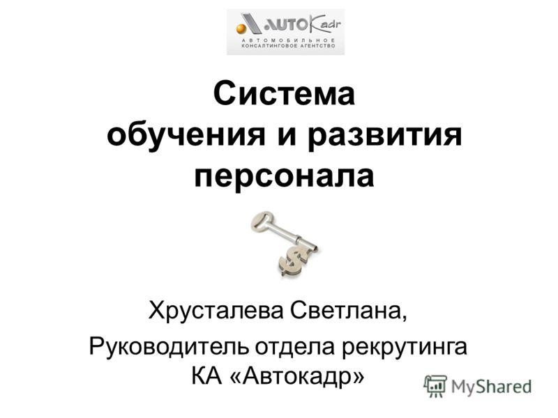 Система обучения и развития персонала Хрусталева Светлана, Руководитель отдела рекрутинга КА «Автокадр»