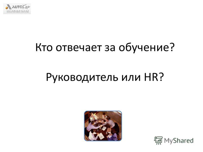 Кто отвечает за обучение? Руководитель или HR?