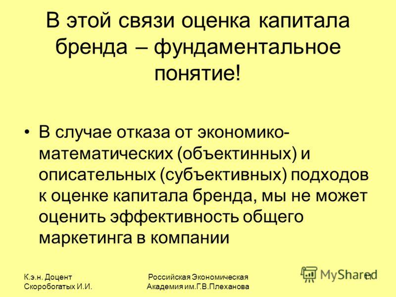 К.э.н. Доцент Скоробогатых И.И. Российская Экономическая Академия им.Г.В.Плеханова 11 В этой связи оценка капитала бренда – фундаментальное понятие! В случае отказа от экономико- математических (объектинных) и описательных (субъективных) подходов к о