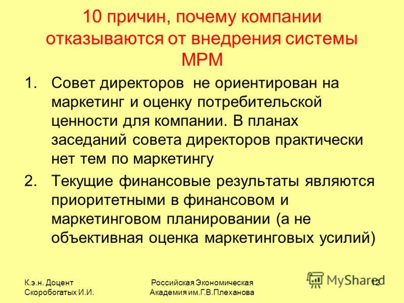 К.э.н. Доцент Скоробогатых И.И. Российская Экономическая Академия им.Г.В.Плеханова 12 10 причин, почему компании отказываются от внедрения системы MPM 1.Совет директоров не ориентирован на маркетинг и оценку потребительской ценности для компании. В п