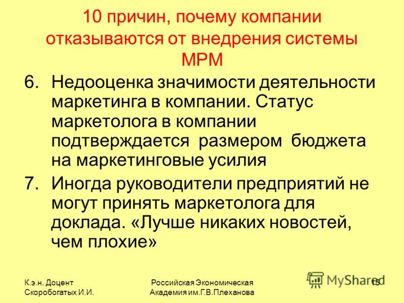 К.э.н. Доцент Скоробогатых И.И. Российская Экономическая Академия им.Г.В.Плеханова 15 10 причин, почему компании отказываются от внедрения системы MPM 6.Недооценка значимости деятельности маркетинга в компании. Статус маркетолога в компании подтвержд