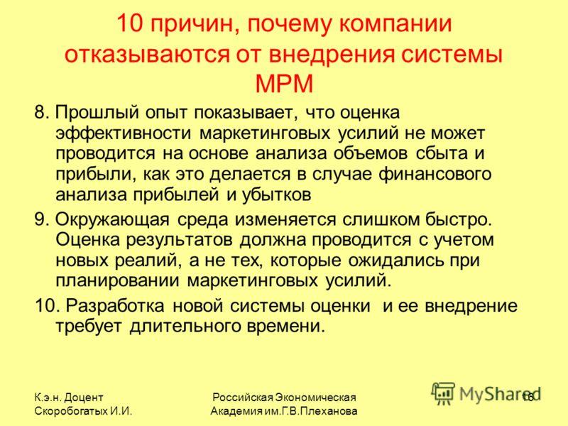 К.э.н. Доцент Скоробогатых И.И. Российская Экономическая Академия им.Г.В.Плеханова 16 10 причин, почему компании отказываются от внедрения системы MPM 8. Прошлый опыт показывает, что оценка эффективности маркетинговых усилий не может проводится на ос