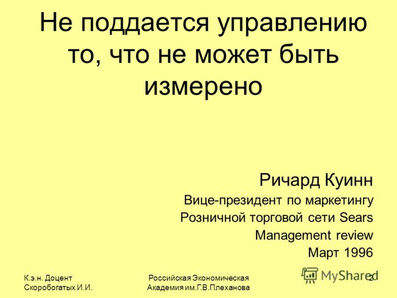 К.э.н. Доцент Скоробогатых И.И. Российская Экономическая Академия им.Г.В.Плеханова 2 Не поддается управлению то, что не может быть измерено Ричард Куинн Вице-президент по маркетингу Розничной торговой сети Sears Management review Март 1996