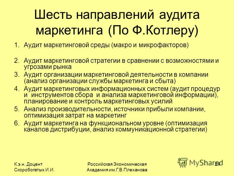 К.э.н. Доцент Скоробогатых И.И. Российская Экономическая Академия им.Г.В.Плеханова 24 Шесть направлений аудита маркетинга (По Ф.Котлеру) 1.Аудит маркетинговой среды (макро и микрофакторов) 2.Аудит маркетинговой стратегии в сравнении с возможностями и