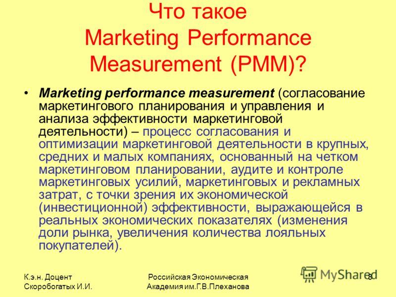 К.э.н. Доцент Скоробогатых И.И. Российская Экономическая Академия им.Г.В.Плеханова 8 Что такое Marketing Performance Measurement (PMM)? Marketing performance measurement (согласование маркетингового планирования и управления и анализа эффективности м