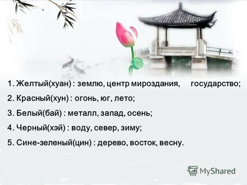 1. Желтый(хуан) : землю, центр мироздания, государство; 2. Красный(хун) : огонь, юг, лето; 3. Белый(бай) : металл, запад, осень; 4. Черный(хэй) : воду, север, зиму; 5. Сине-зеленый(цин) : дерево, восток, весну.