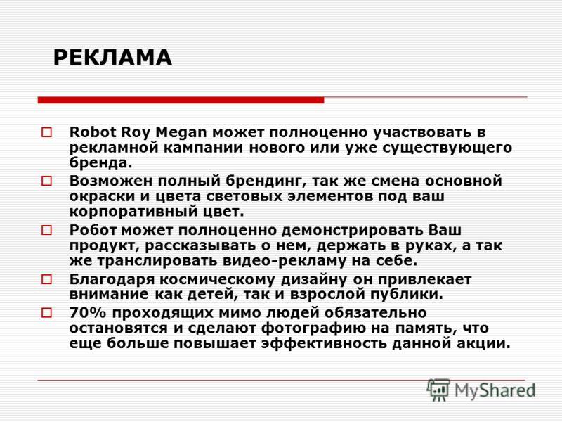 РЕКЛАМА Robot Roy Megan может полноценно участвовать в рекламной кампании нового или уже существующего бренда. Возможен полный брендинг, так же смена основной окраски и цвета световых элементов под ваш корпоративный цвет. Робот может полноценно демон