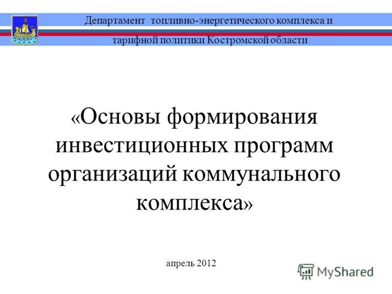 « Основы формирования инвестиционных программ организаций коммунального комплекса » Департамент топливно-энергетического комплекса и тарифной политики Костромской области апрель 2012