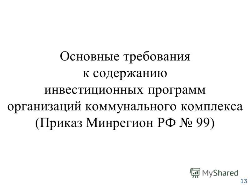Основные требования к содержанию инвестиционных программ организаций коммунального комплекса (Приказ Минрегион РФ 99) 13