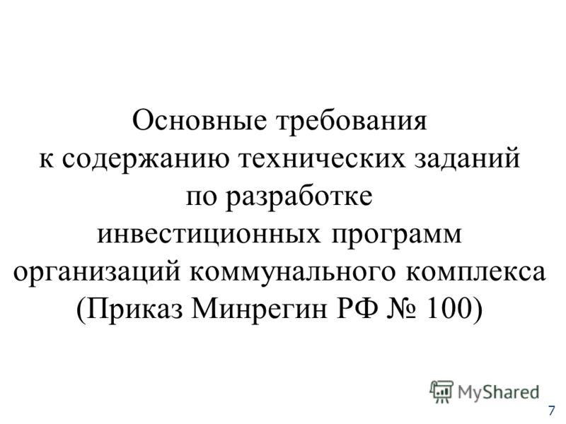 Основные требования к содержанию технических заданий по разработке инвестиционных программ организаций коммунального комплекса (Приказ Минрегин РФ 100) 7