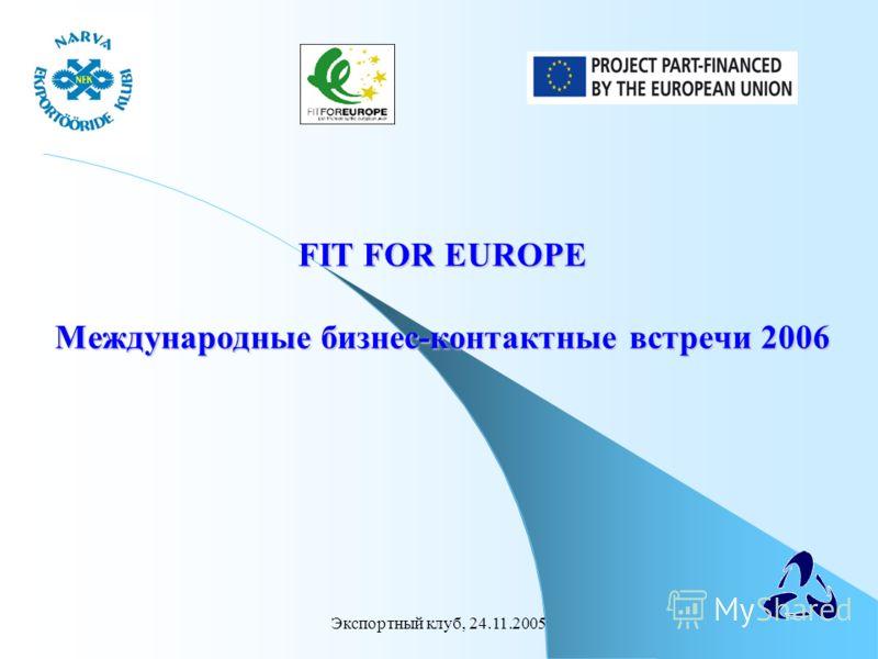 Экспортный клуб, 24.11.2005 FIT FOR EUROPE Международные бизнес-контактные встречи 2006 FIT FOR EUROPE Международные бизнес-контактные встречи 2006