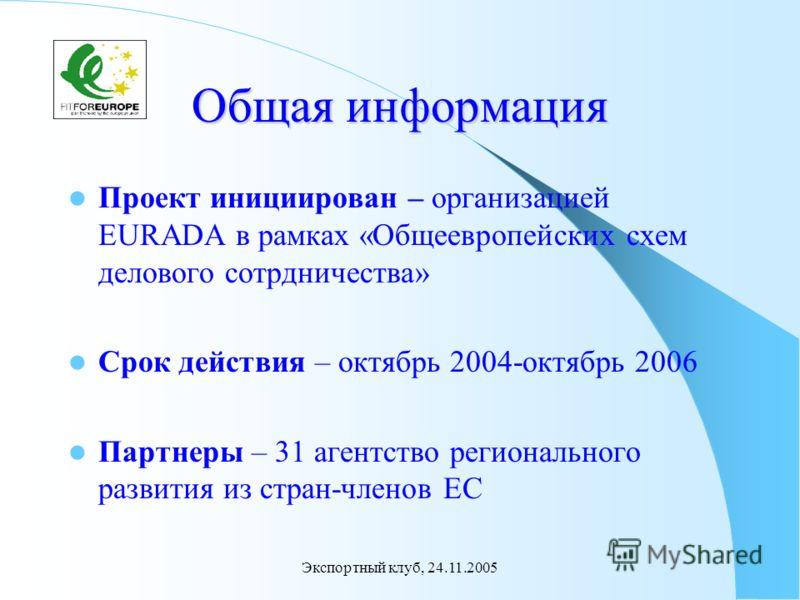 Экспортный клуб, 24.11.2005 Общая информация Проект инициирован – организацией EURADA в рамках «Общеевропейских схем делового сотрдничества» Срок действия – октябрь 2004-октябрь 2006 Партнеры – 31 агентство регионального развития из стран-членов ЕС