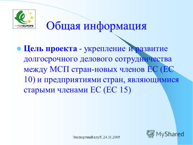 Экспортный клуб, 24.11.2005 Общая информация Цель проекта - укрепление и развитие долгосрочного делового сотрудничества между МСП стран-новых членов ЕС (ЕС 10) и предприятиями стран, являющимися старыми членами ЕС (ЕС 15)