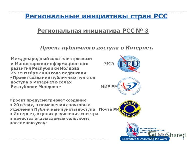 Региональные инициативы стран РСС Региональная инициатива РСС 3 16 Проект публичного доступа в Интернет. Международный союз электросвязи и Министерство информационного МСЭ развития Республики Молдова 25 сентября 2008 года подписали «Проект создания п