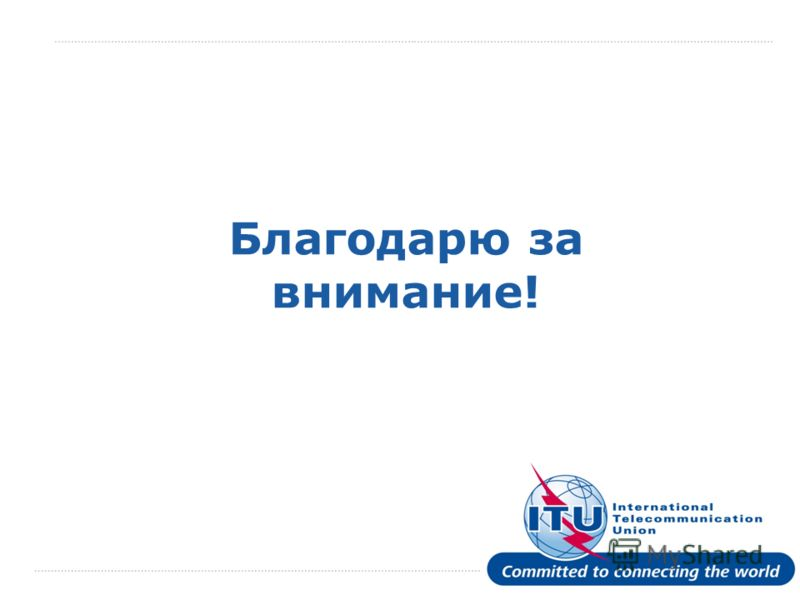International Telecommunication Union Благодарю за внимание!