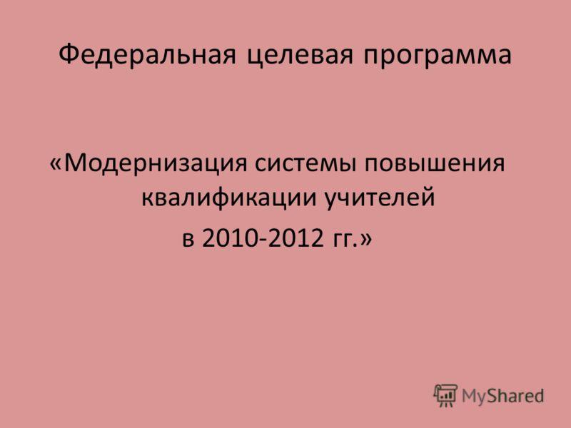 Федеральная целевая программа «Модернизация системы повышения квалификации учителей в 2010-2012 гг.»