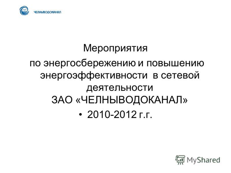 Мероприятия по энергосбережению и повышению энергоэффективности в сетевой деятельности ЗАО «ЧЕЛНЫВОДОКАНАЛ» 2010-2012 г.г.