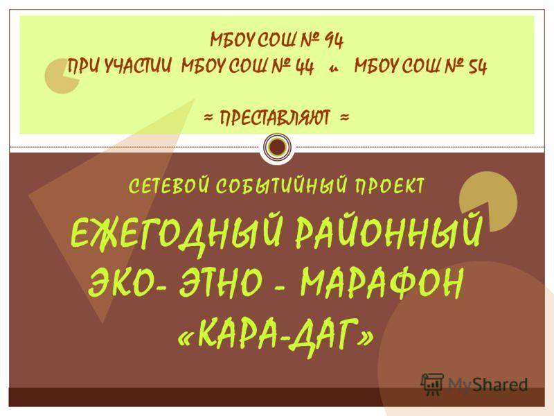 СЕТЕВОЙ СОБЫТИЙНЫЙ ПРОЕКТ ЕЖЕГОДНЫЙ РАЙОННЫЙ ЭКО- ЭТНО - МАРАФОН «КАРА-ДАГ» МБОУ СОШ 94 ПРИ УЧАСТИИ МБОУ СОШ 44 и МБОУ СОШ 54 ПРЕСТАВЛЯЮТ