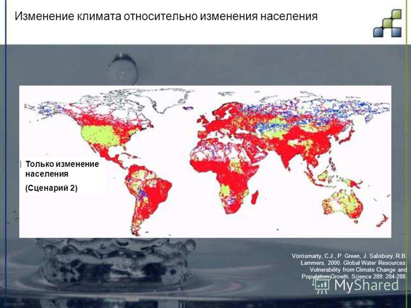 Изменение климата относительно изменения населения Vörösmarty, C.J., P. Green, J. Salisbury, R.B. Lammers. 2000. Global Water Resources: Vulnerability from Climate Change and Population Growth. Science 289: 284-288. Только изменение населения (Сценар