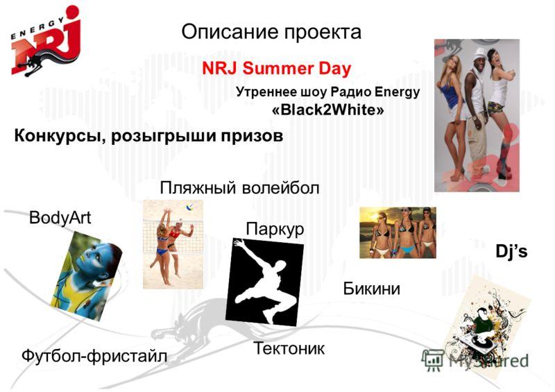 Описание проекта Утреннее шоу Радио Energy «Black2White» NRJ Summer Day Конкурсы, розыгрыши призов BodyArt Паркур Футбол-фристайл Тектоник Djs Пляжный волейбол Бикини