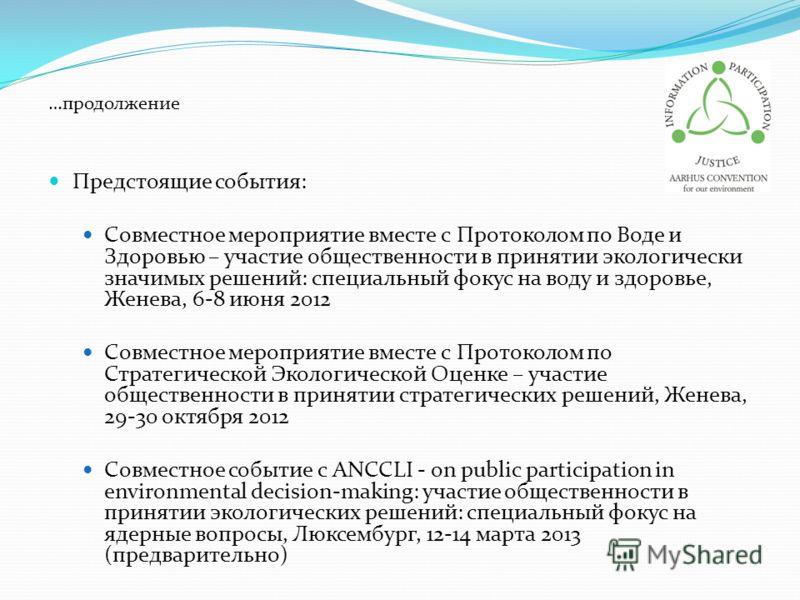 …продолжение Предстоящие события: Совместное мероприятие вместе с Протоколом по Воде и Здоровью – участие общественности в принятии экологически значимых решений: специальный фокус на воду и здоровье, Женева, 6-8 июня 2012 Совместное мероприятие вмес