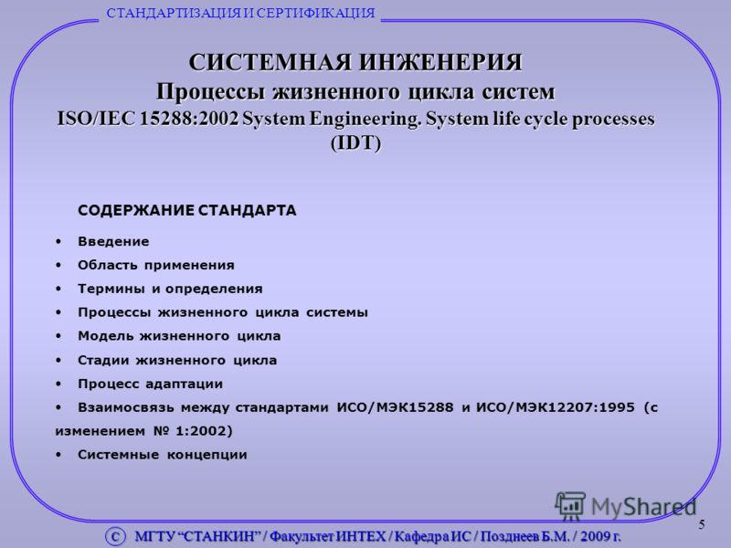5 СИСТЕМНАЯ ИНЖЕНЕРИЯ Процессы жизненного цикла систем ISO/IEC 15288:2002 System Engineering. System life cycle processes (IDT) СТАНДАРТИЗАЦИЯ И СЕРТИФИКАЦИЯ С МГТУ СТАНКИН / Факультет ИНТЕХ / Кафедра ИС / Позднеев Б.М. / 2009 г. С МГТУ СТАНКИН / Фак
