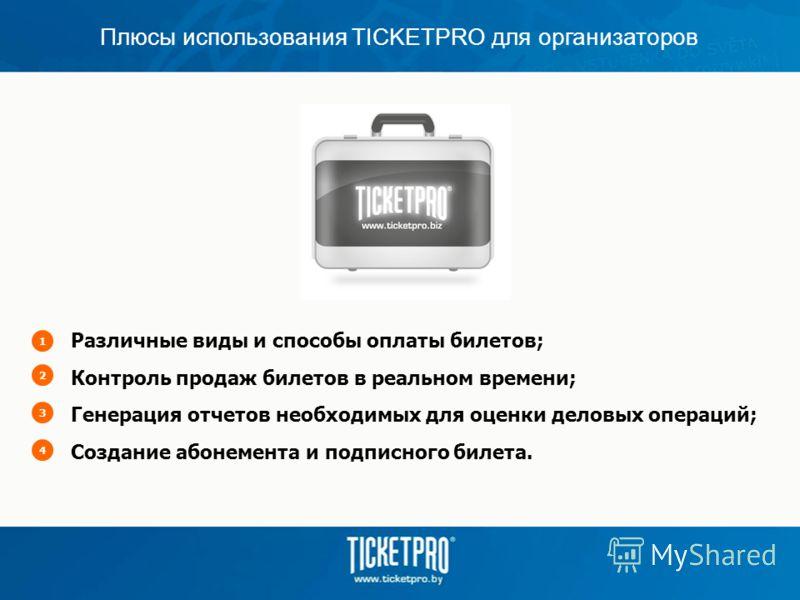 Плюсы использования TICKETPRO для организаторов Различные виды и способы оплаты билетов; Контроль продаж билетов в реальном времени; Генерация отчетов необходимых для оценки деловых операций; Создание абонемента и подписного билета. 1234