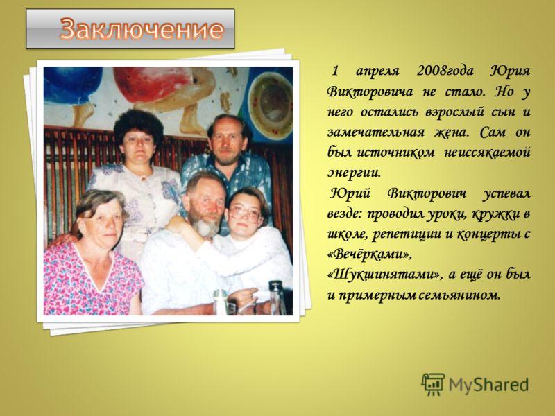 1 апреля 2008года Юрия Викторовича не стало. Но у него остались взрослый сын и замечательная жена. Сам он был источником неиссякаемой энергии. Юрий Викторович успевал везде: проводил уроки, кружки в школе, репетиции и концерты с «Вечёрками», «Шукшиня