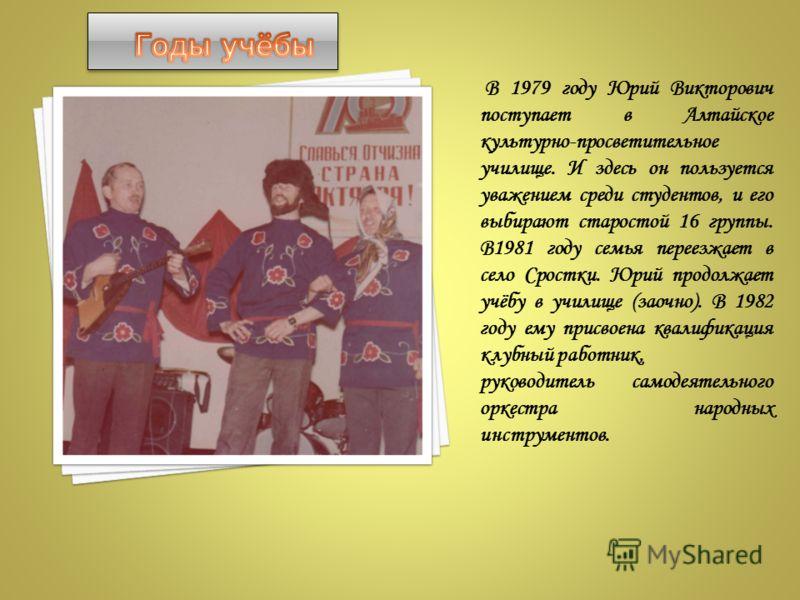 В 1979 году Юрий Викторович поступает в Алтайское культурно-просветительное училище. И здесь он пользуется уважением среди студентов, и его выбирают старостой 16 группы. В1981 году семья переезжает в село Сростки. Юрий продолжает учёбу в училище (зао
