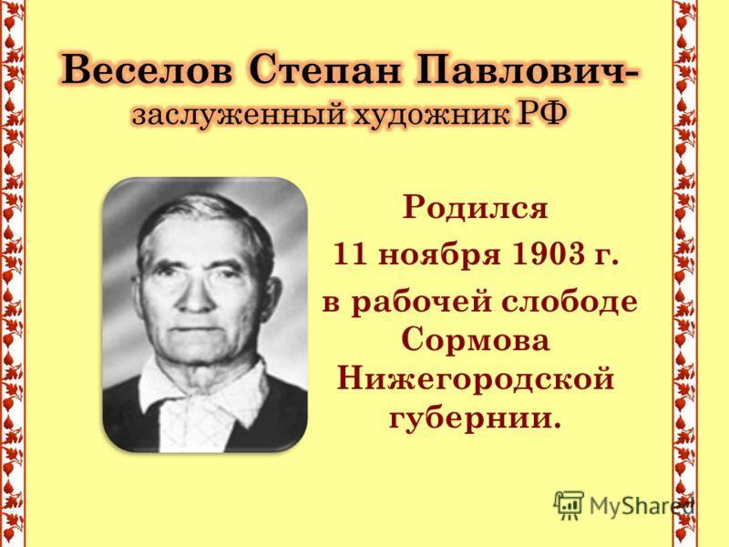 Родился 11 ноября 1903 г. в рабочей слободе Сормова Нижегородской губернии.