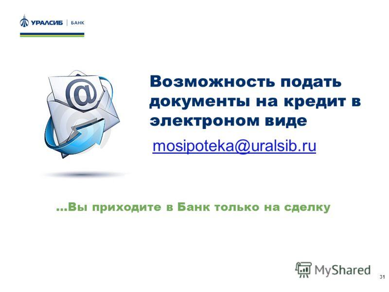 31 Возможность подать документы на кредит в электроном виде …Вы приходите в Банк только на сделку mosipoteka@uralsib.ru
