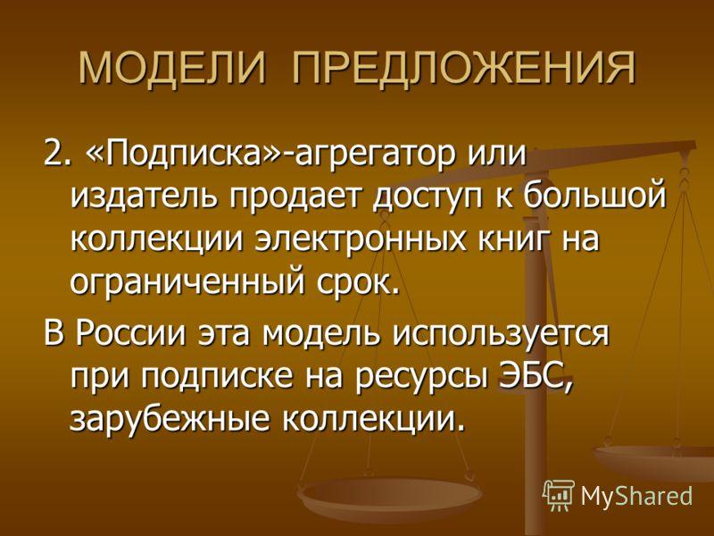 МОДЕЛИ ПРЕДЛОЖЕНИЯ 2. «Подписка»-агрегатор или издатель продает доступ к большой коллекции электронных книг на ограниченный срок. В России эта модель используется при подписке на ресурсы ЭБС, зарубежные коллекции.