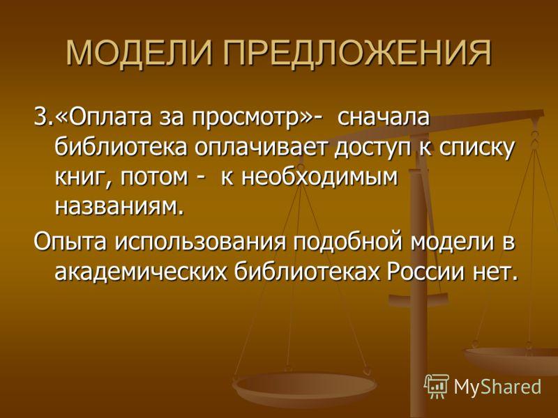 МОДЕЛИ ПРЕДЛОЖЕНИЯ 3.«Оплата за просмотр»- сначала библиотека оплачивает доступ к списку книг, потом - к необходимым названиям. Опыта использования подобной модели в академических библиотеках России нет.