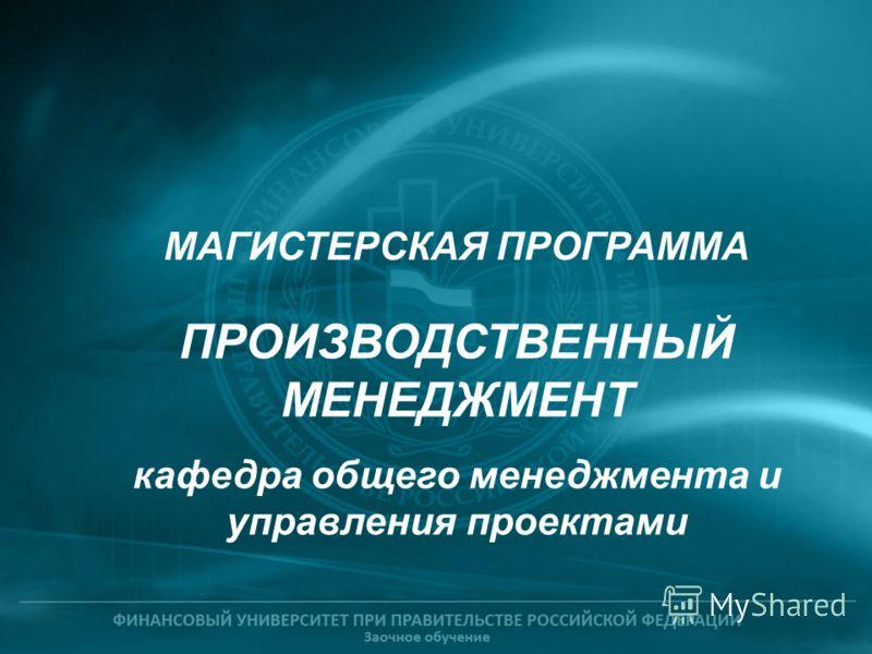 ПРОИЗВОДСТВЕННЫЙ МЕНЕДЖМЕНТ кафедра общего менеджмента и управления проектами МАГИСТЕРСКАЯ ПРОГРАММА