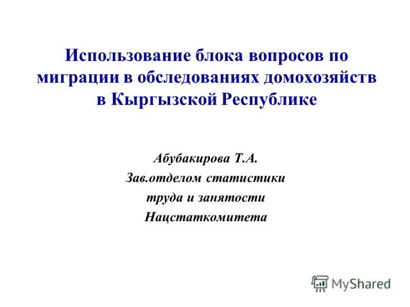Использование блока вопросов по миграции в обследованиях домохозяйств в Кыргызской Республике Абубакирова Т.А. Зав.отделом статистики труда и занятости Нацстаткомитета