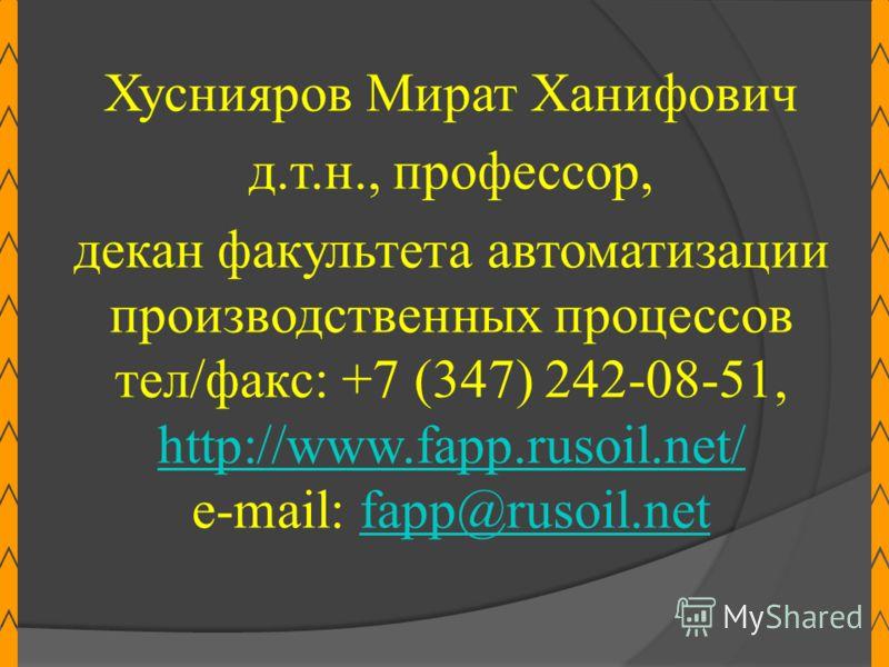Хуснияров Мират Ханифович д.т.н., профессор, декан факультета автоматизации производственных процессов тел/факс: +7 (347) 242-08-51, http://www.fapp.rusoil.net/ е-mail: fapp@rusoil.netfapp@rusoil.net