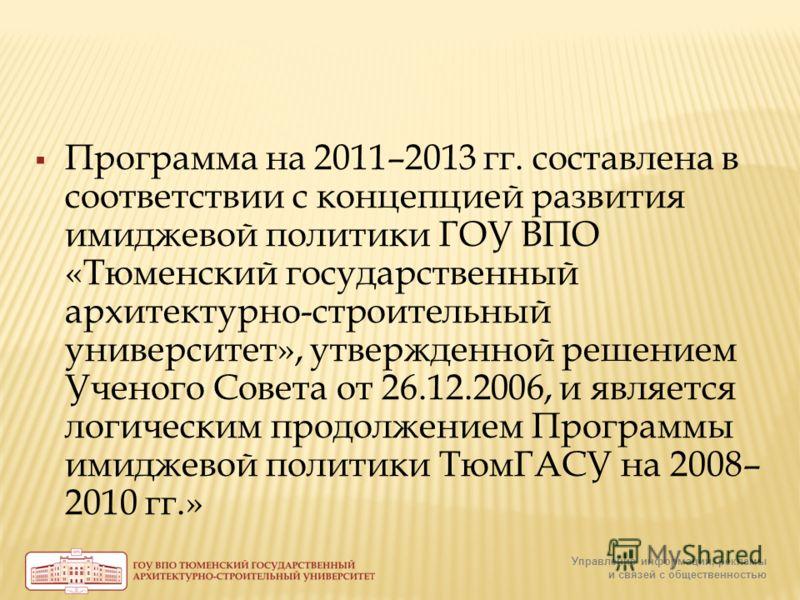 Программа на 2011–2013 гг. составлена в соответствии с концепцией развития имиджевой политики ГОУ ВПО «Тюменский государственный архитектурно-строительный университет», утвержденной решением Ученого Совета от 26.12.2006, и является логическим продолж