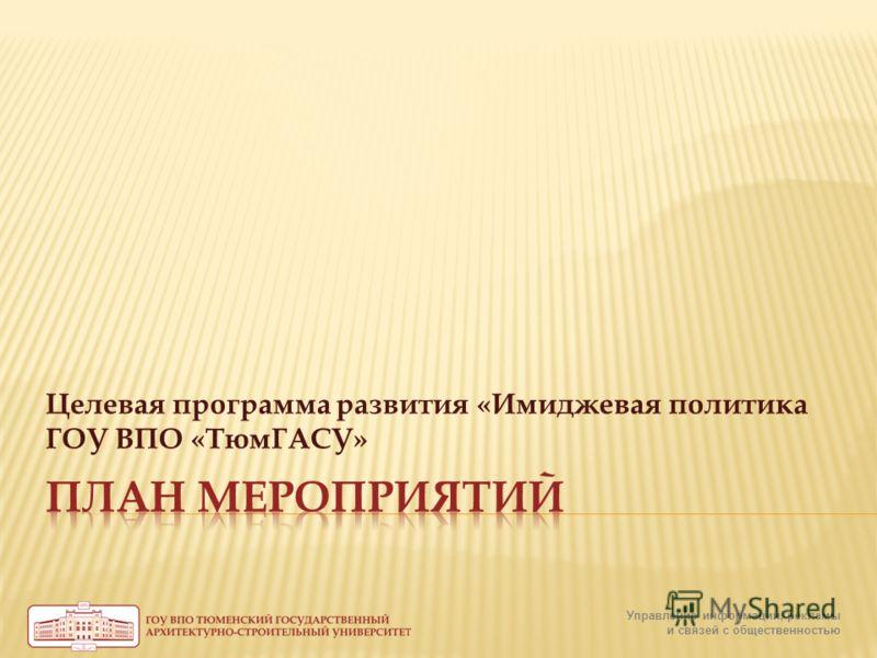 Управление информации, рекламы и связей с общественностью Целевая программа развития «Имиджевая политика ГОУ ВПО «ТюмГАСУ»