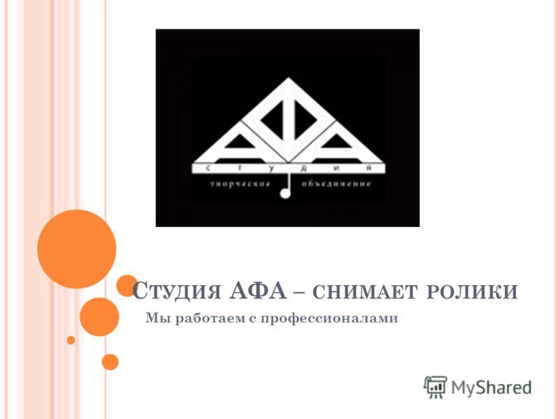 С ТУДИЯ АФА – СНИМАЕТ РОЛИКИ Мы работаем с профессионалами