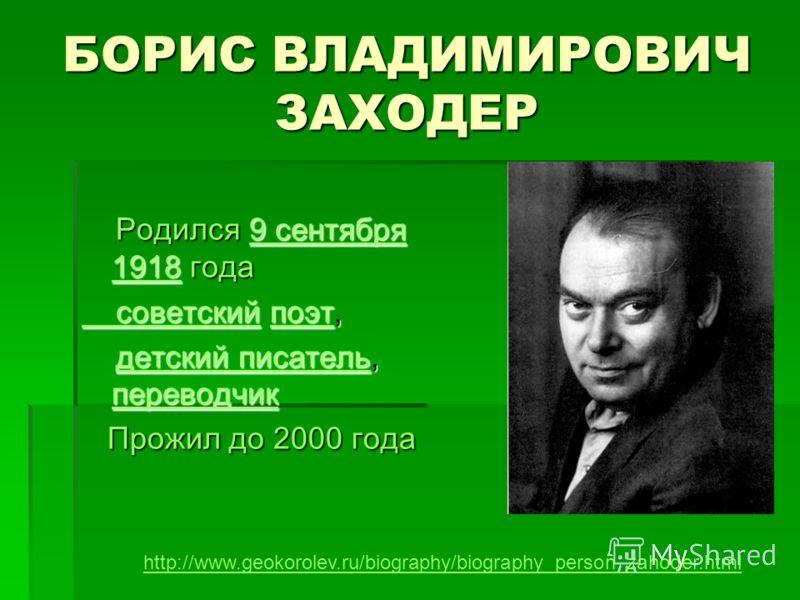БОРИС ВЛАДИМИРОВИЧ ЗАХОДЕР Родился 9 сентября 1918 года Родился 9 сентября 1918 года9 сентября 19189 сентября 1918 советский советский поэт, советский поэт,поэт советскийпоэт детский писатель, переводчик детский писатель, переводчикдетский писатель п