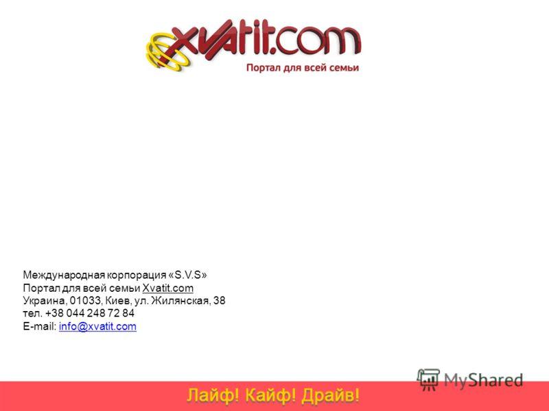 Международная корпорация «S.V.S» Портал для всей семьи Xvatit.com Украина, 01033, Киев, ул. Жилянская, 38 тел. +38 044 248 72 84 E-mail: info@xvatit.cominfo@xvatit.com