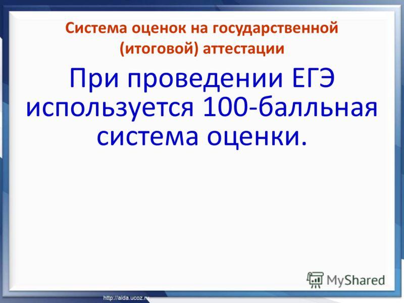 Система оценок на государственной (итоговой) аттестации При проведении ЕГЭ используется 100-балльная система оценки.