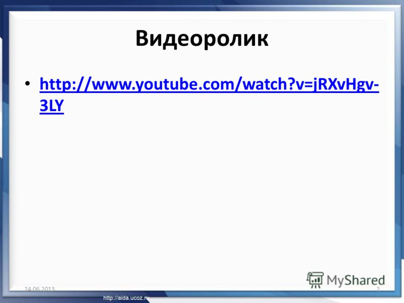 Видеоролик http://www.youtube.com/watch?v=jRXvHgv- 3LY http://www.youtube.com/watch?v=jRXvHgv- 3LY 24.06.20132