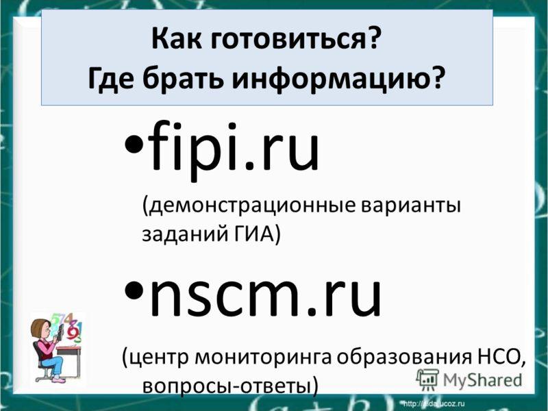 Как готовиться? Где брать информацию? fipi.ru (демонстрационные варианты заданий ГИА) nscm.ru (центр мониторинга образования НСО, вопросы-ответы)