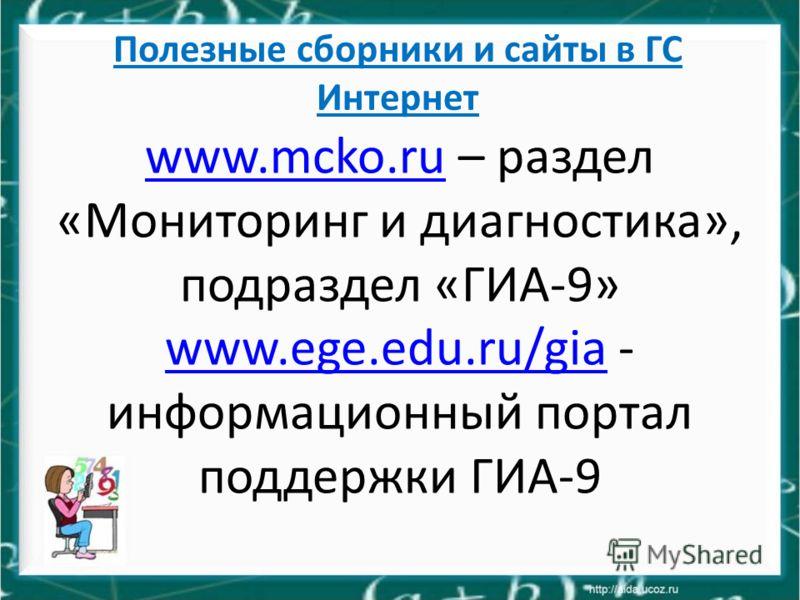 Полезные сборники и сайты в ГС Интернет www.mcko.ruwww.mcko.ru – раздел «Мониторинг и диагностика», подраздел «ГИА-9» www.ege.edu.ru/giawww.ege.edu.ru/gia - информационный портал поддержки ГИА-9