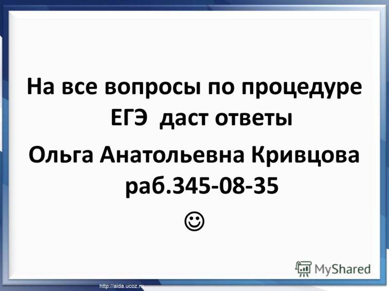 На все вопросы по процедуре ЕГЭ даст ответы Ольга Анатольевна Кривцова раб.345-08-35