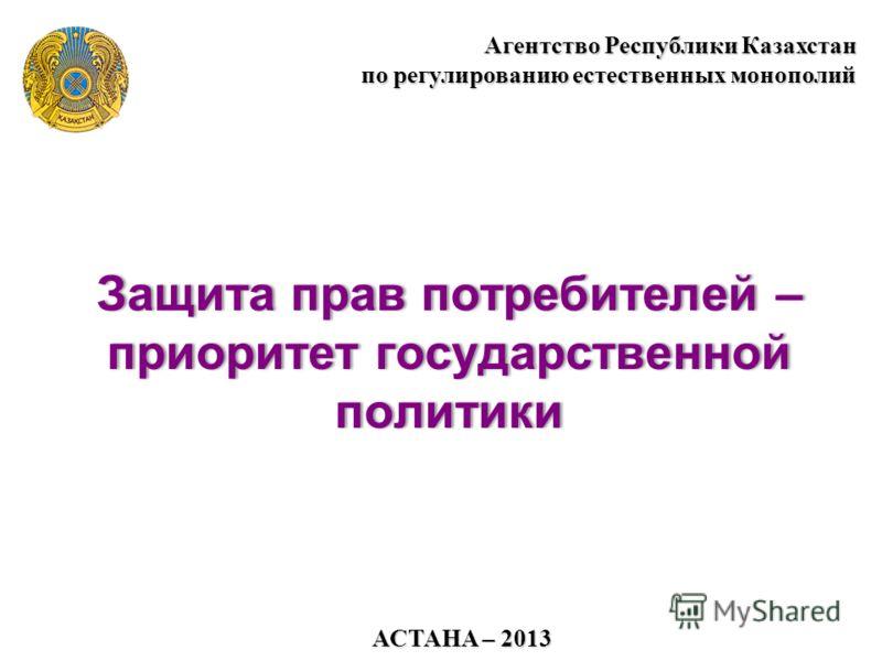 АСТАНА – 2013 Агентство Республики Казахстан по регулированию естественных монополий Защита прав потребителей – приоритет государственной политики