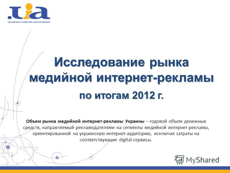 Исследование рынка медийной интернет-рекламы по итогам 2012 г. Объем рынка медийной интернет-рекламы Украины – годовой объем денежных средств, направляемый рекламодателями на сегменты медийной интернет-рекламы, ориентированной на украинскую интернет-